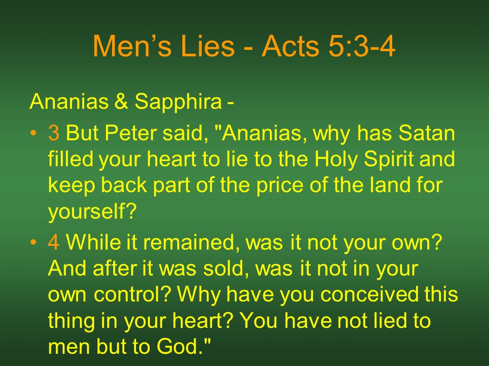 Men's Lies - Acts 5:3-4 Ananias & Sapphira - 3 But Peter said, Ananias, why has Satan filled your heart to lie to the Holy Spirit and keep back part of the price of the land for yourself.