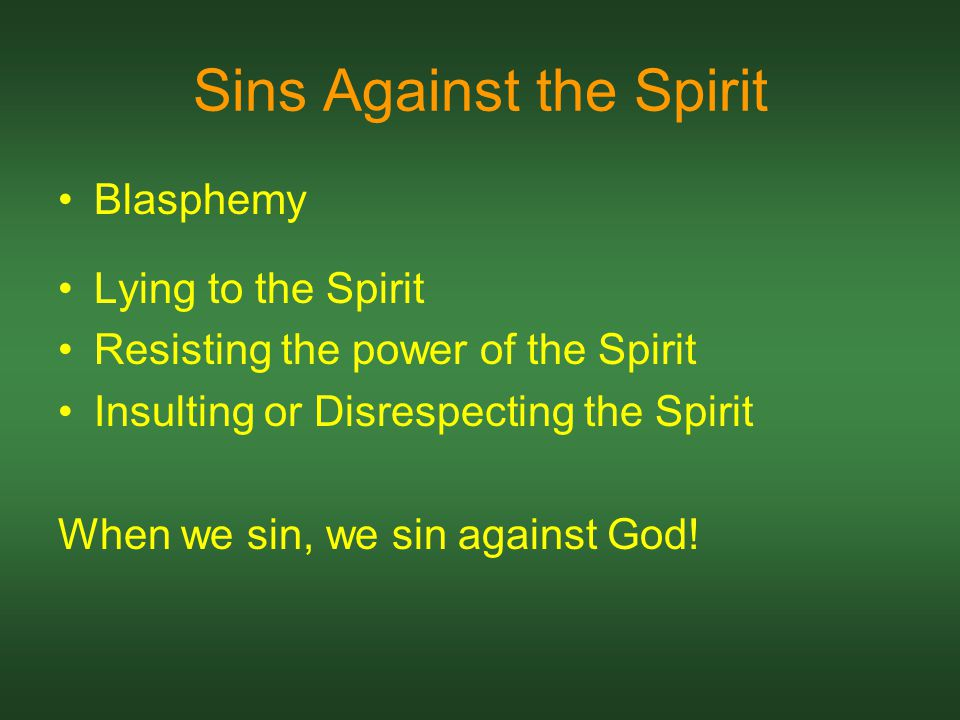 Sins Against the Spirit Blasphemy Lying to the Spirit Resisting the power of the Spirit Insulting or Disrespecting the Spirit When we sin, we sin against God!