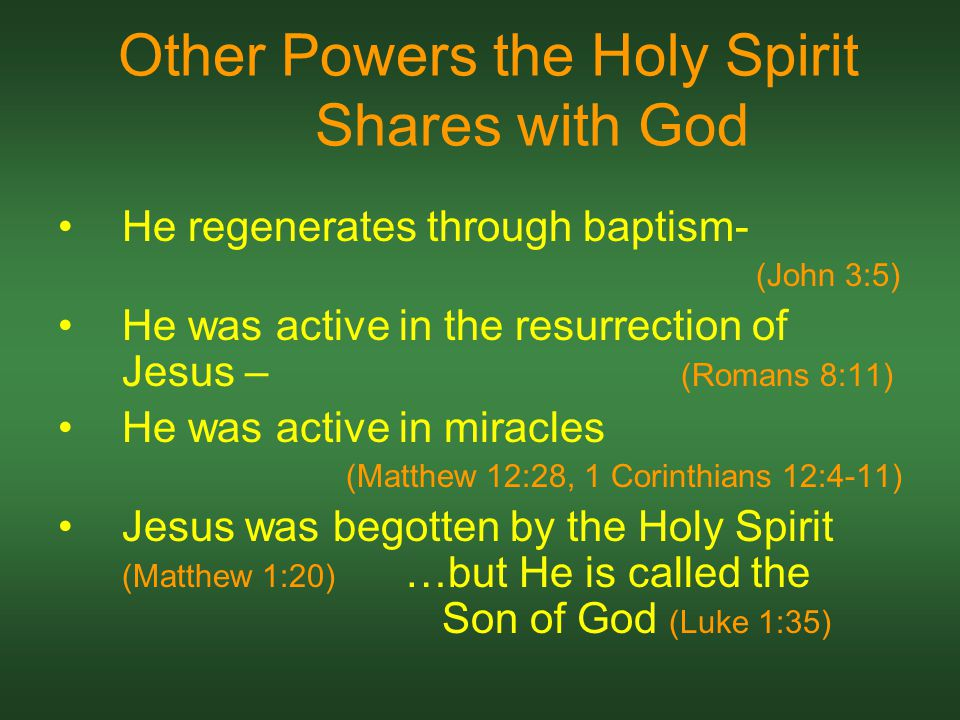 Other Powers the Holy Spirit Shares with God He regenerates through baptism- (John 3:5) He was active in the resurrection of Jesus – (Romans 8:11) He was active in miracles (Matthew 12:28, 1 Corinthians 12:4-11) Jesus was begotten by the Holy Spirit (Matthew 1:20) …but He is called the Son of God (Luke 1:35)