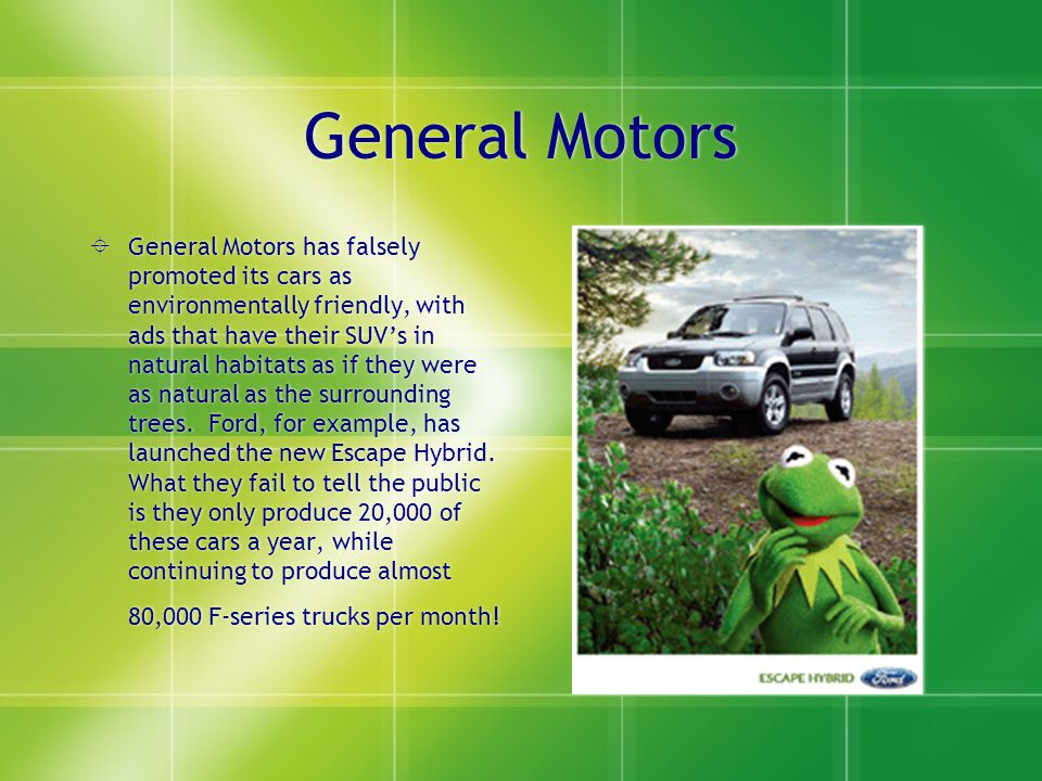 General Motors  General Motors has falsely promoted its cars as environmentally friendly, with ads that have their SUV's in natural habitats as if they were as natural as the surrounding trees.