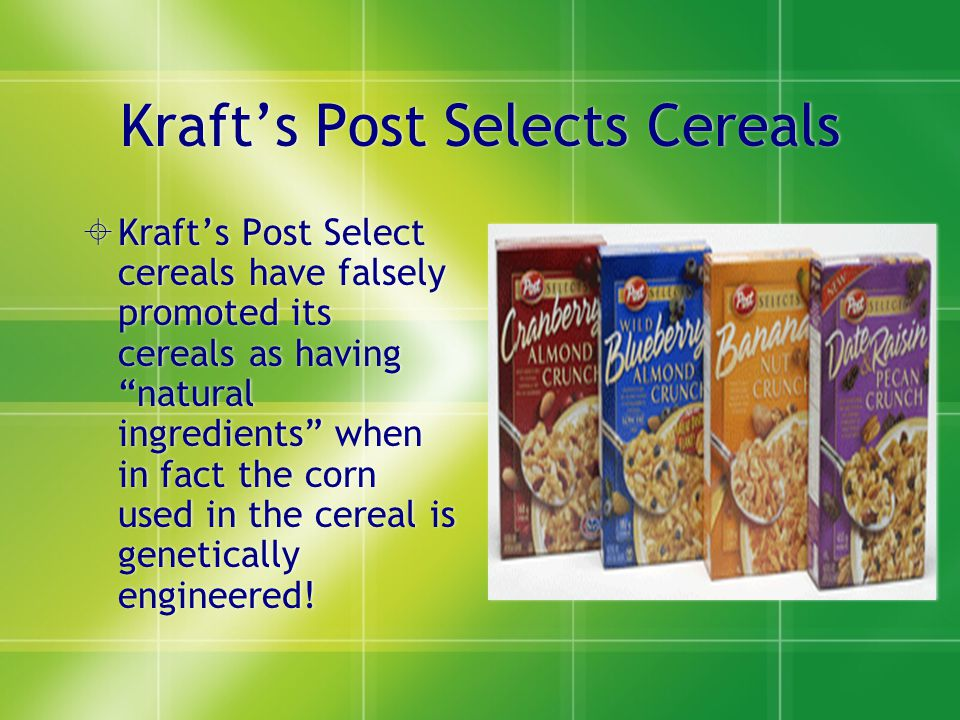 Kraft's Post Selects Cereals  Kraft's Post Select cereals have falsely promoted its cereals as having natural ingredients when in fact the corn used in the cereal is genetically engineered!