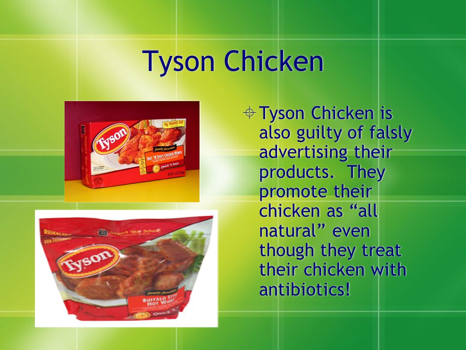 """Tyson Chicken  Tyson Chicken is also guilty of falsly advertising their products. They promote their chicken as """"all natural"""" even though they treat"""