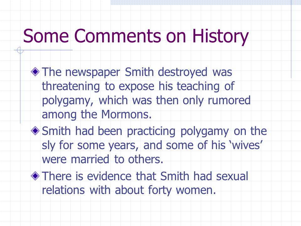 Some Comments on History The newspaper Smith destroyed was threatening to expose his teaching of polygamy, which was then only rumored among the Mormons.
