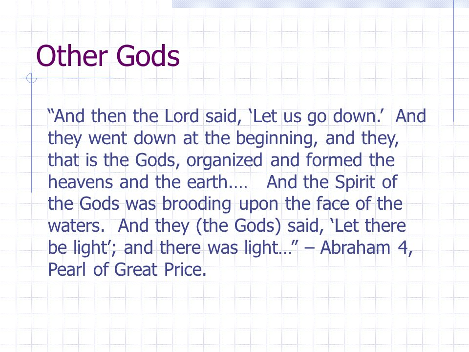 Other Gods And then the Lord said, 'Let us go down.' And they went down at the beginning, and they, that is the Gods, organized and formed the heavens and the earth.… And the Spirit of the Gods was brooding upon the face of the waters.