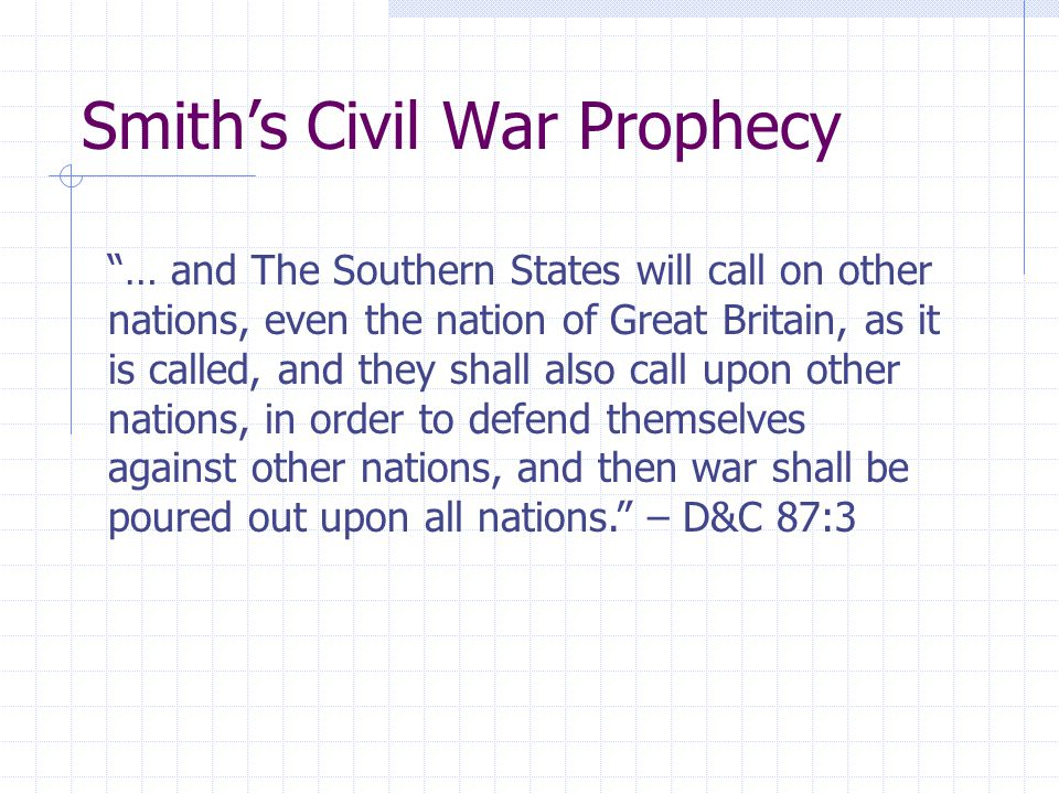 Smith's Civil War Prophecy … and The Southern States will call on other nations, even the nation of Great Britain, as it is called, and they shall also call upon other nations, in order to defend themselves against other nations, and then war shall be poured out upon all nations. – D&C 87:3