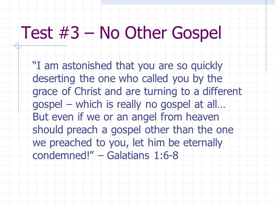 Test #3 – No Other Gospel I am astonished that you are so quickly deserting the one who called you by the grace of Christ and are turning to a different gospel – which is really no gospel at all… But even if we or an angel from heaven should preach a gospel other than the one we preached to you, let him be eternally condemned! – Galatians 1:6-8