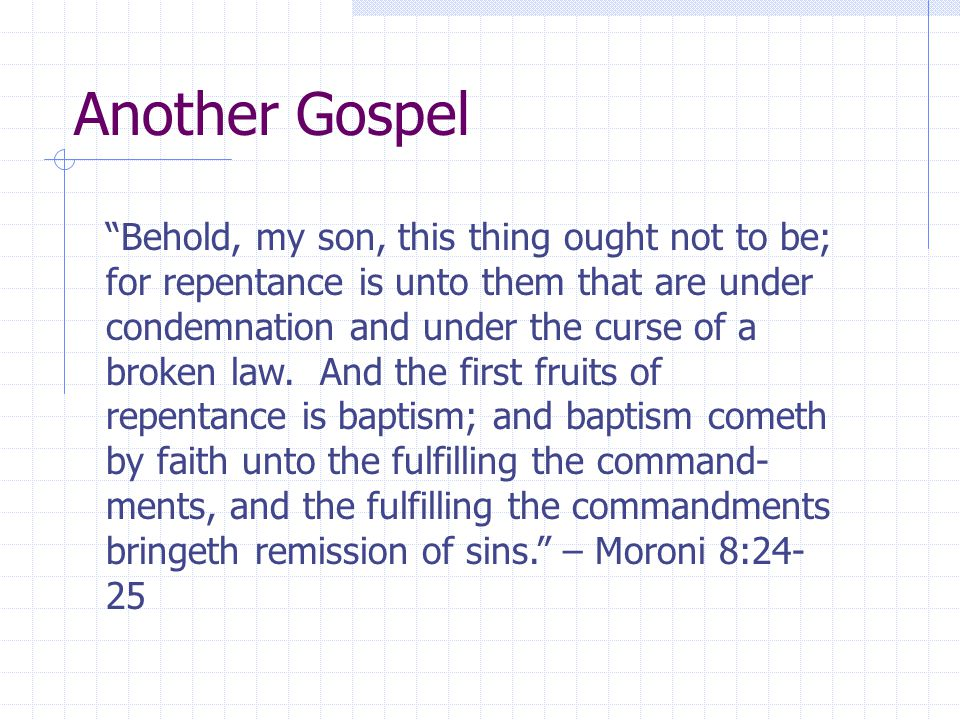 Another Gospel Behold, my son, this thing ought not to be; for repentance is unto them that are under condemnation and under the curse of a broken law.