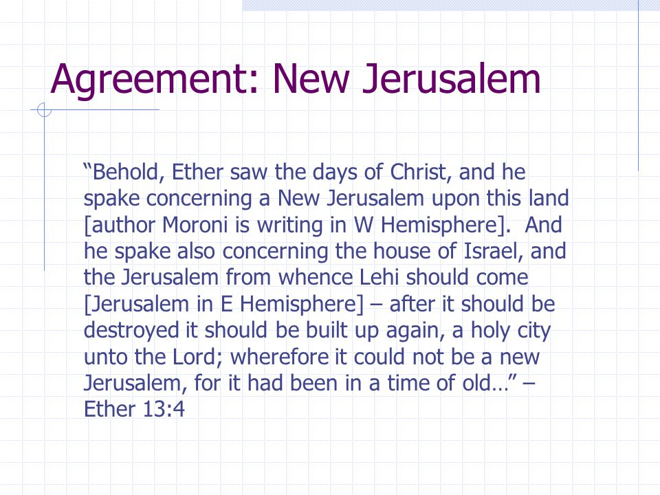 Agreement: New Jerusalem Behold, Ether saw the days of Christ, and he spake concerning a New Jerusalem upon this land [author Moroni is writing in W Hemisphere].