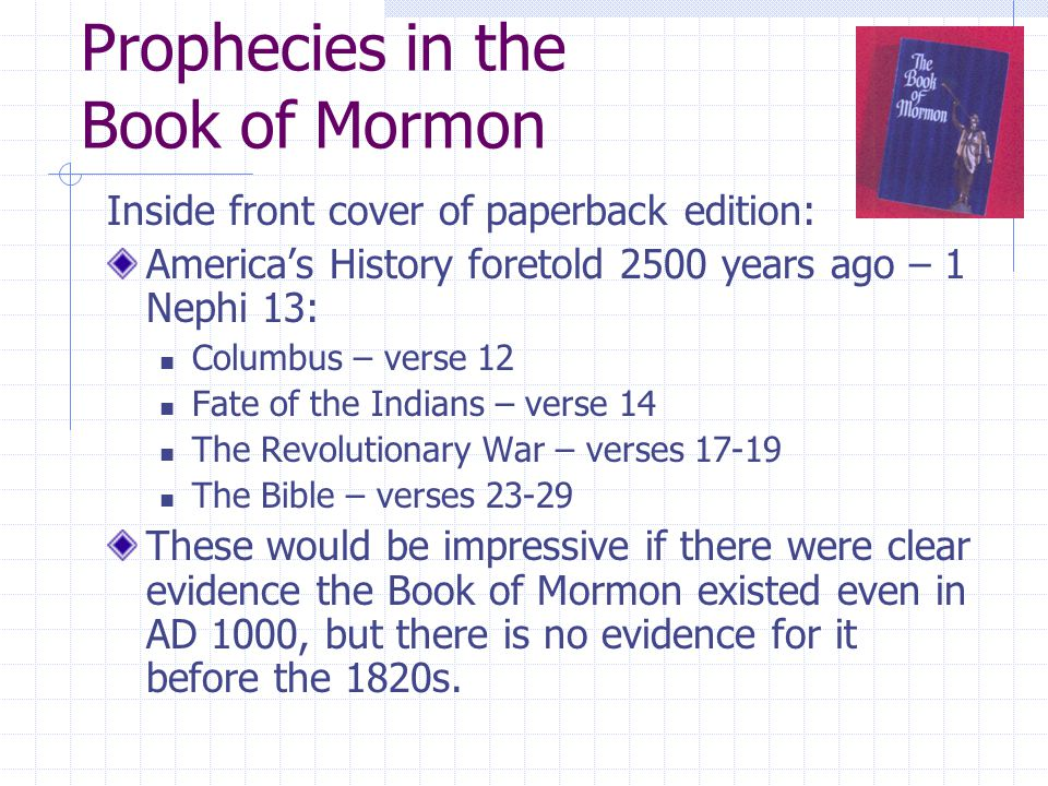 Prophecies in the Book of Mormon Inside front cover of paperback edition: America's History foretold 2500 years ago – 1 Nephi 13: Columbus – verse 12 Fate of the Indians – verse 14 The Revolutionary War – verses 17-19 The Bible – verses 23-29 These would be impressive if there were clear evidence the Book of Mormon existed even in AD 1000, but there is no evidence for it before the 1820s.