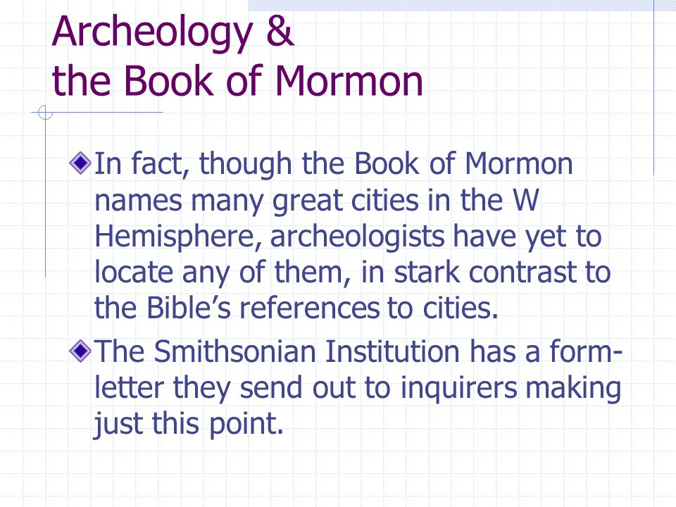 Archeology & the Book of Mormon In fact, though the Book of Mormon names many great cities in the W Hemisphere, archeologists have yet to locate any of them, in stark contrast to the Bible's references to cities.