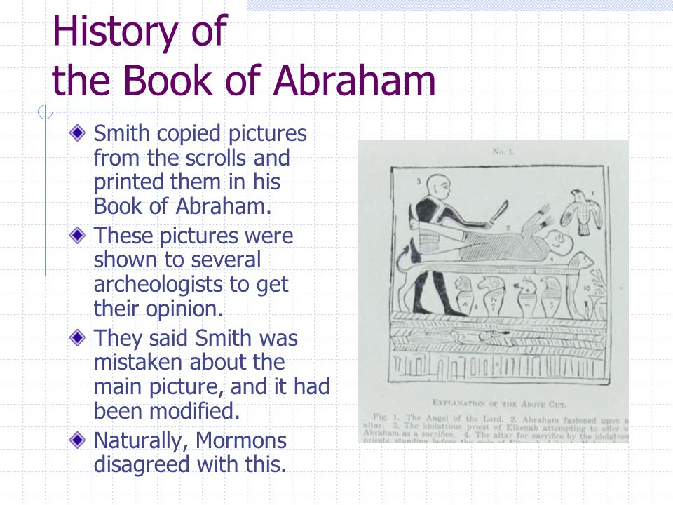 History of the Book of Abraham Smith copied pictures from the scrolls and printed them in his Book of Abraham.