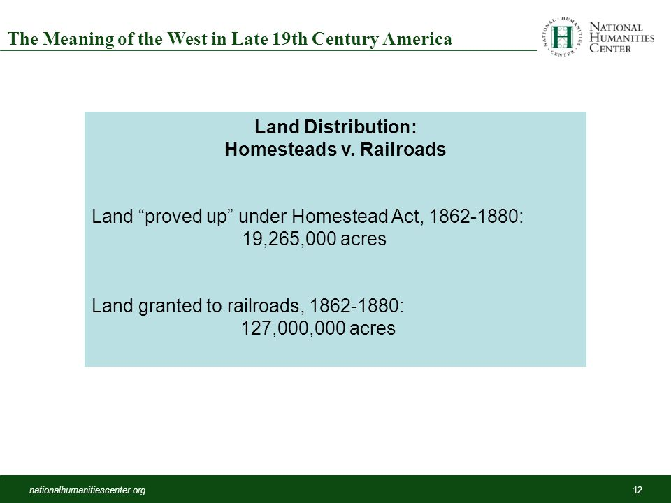 nationalhumanitiescenter.org12 The Meaning of the West in Late 19th Century America Land Distribution: Homesteads v.