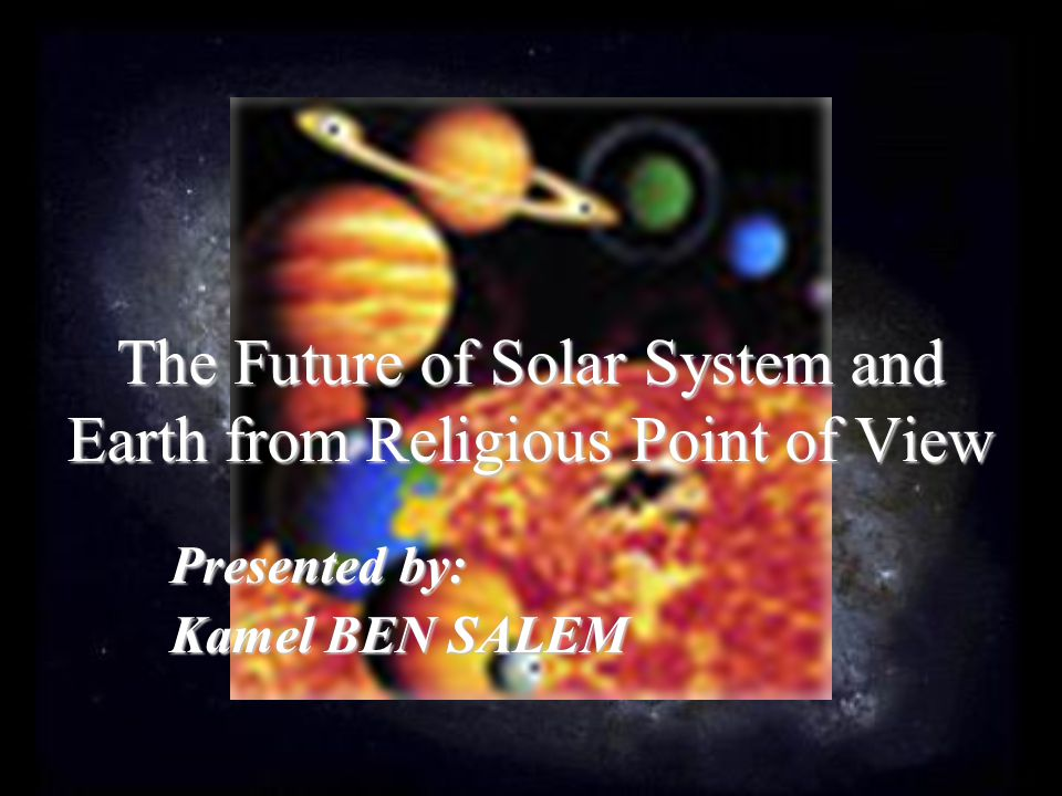 The Future of Solar System and Earth from Religious Point of View Presented by: Kamel BEN SALEM