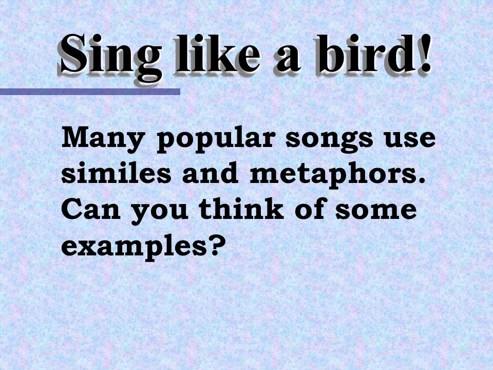 Professor Pen Sing like a bird. Many popular songs use similes and metaphors.