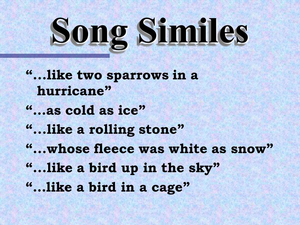 Professor Pen Song Similes ...like two sparrows in a hurricane …as cold as ice ...like a rolling stone ...whose fleece was white as snow ...like a bird up in the sky …like a bird in a cage