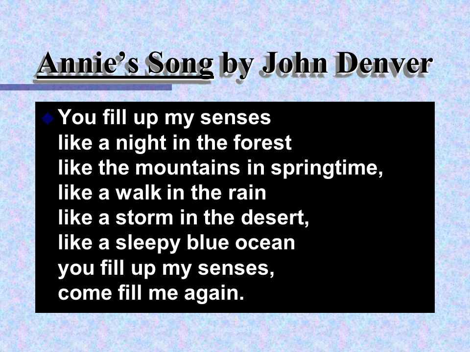 Professor Pen Annie's Song by John Denver u You fill up my senses like a night in the forest like the mountains in springtime, like a walk in the rain like a storm in the desert, like a sleepy blue ocean you fill up my senses, come fill me again.
