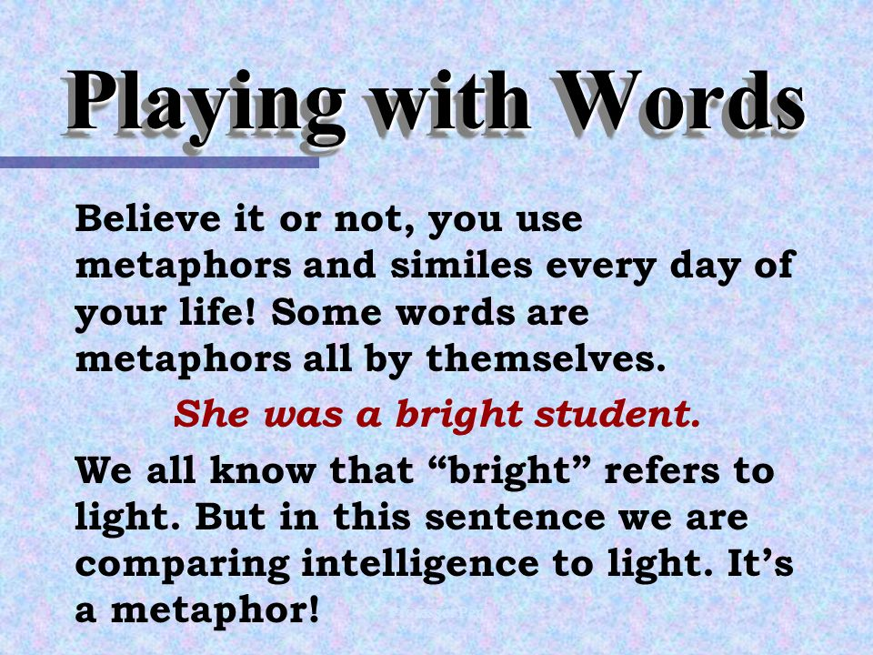 Playing with Words Believe it or not, you use metaphors and similes every day of your life.