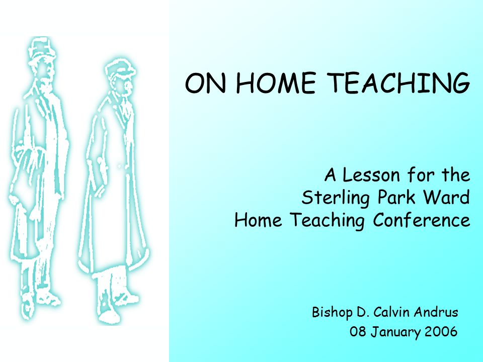 ON HOME TEACHING A Lesson for the Sterling Park Ward Home Teaching Conference Bishop D.