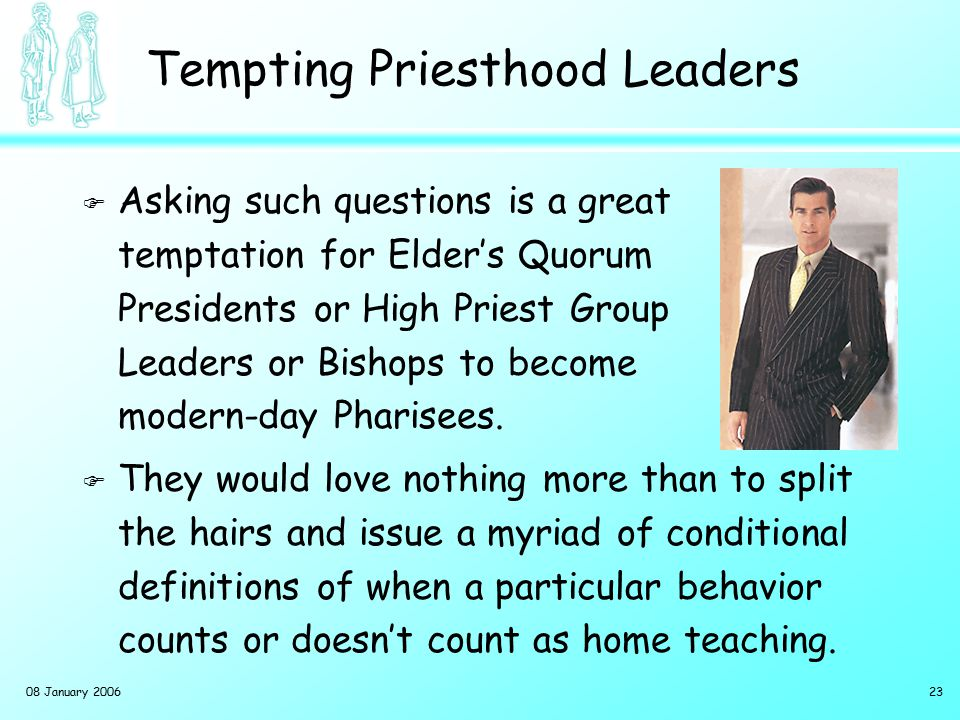 08 January 200623 Tempting Priesthood Leaders F Asking such questions is a great temptation for Elder's Quorum Presidents or High Priest Group Leaders or Bishops to become modern-day Pharisees.
