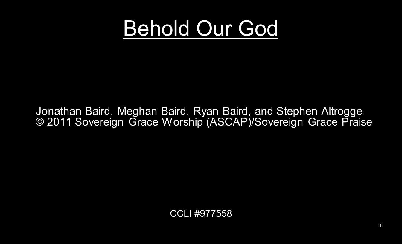 Behold Our God Jonathan Baird, Meghan Baird, Ryan Baird, and Stephen Altrogge © 2011 Sovereign Grace Worship (ASCAP)/Sovereign Grace Praise CCLI #9775