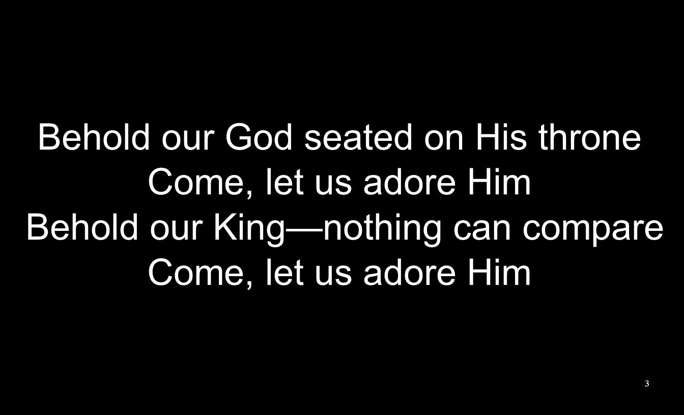 Behold our God seated on His throne Come, let us adore Him Behold our King—nothing can compare Come, let us adore Him 3