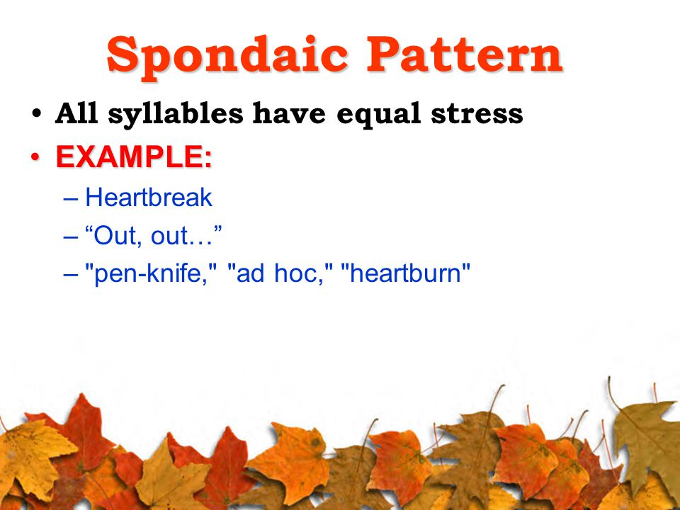 Spondaic Pattern All syllables have equal stress EXAMPLE:EXAMPLE: –Heartbreak – Out, out… – pen-knife, ad hoc, heartburn