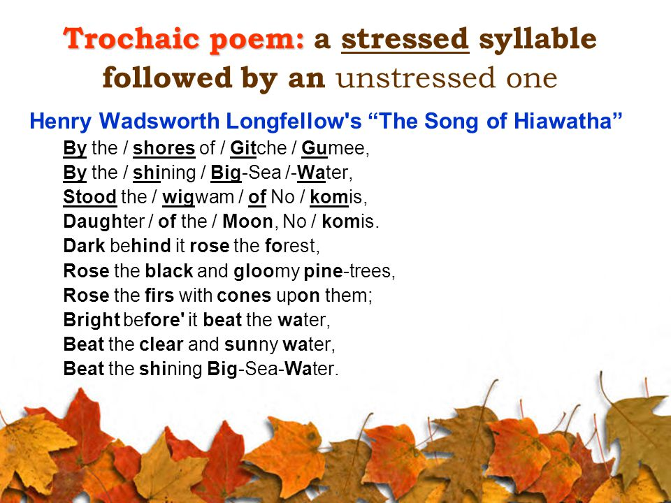 Trochaic poem: Trochaic poem: a stressed syllable followed by an unstressed one Henry Wadsworth Longfellow s The Song of Hiawatha By the / shores of / Gitche / Gumee, By the / shining / Big-Sea /-Water, Stood the / wigwam / of No / komis, Daughter / of the / Moon, No / komis.