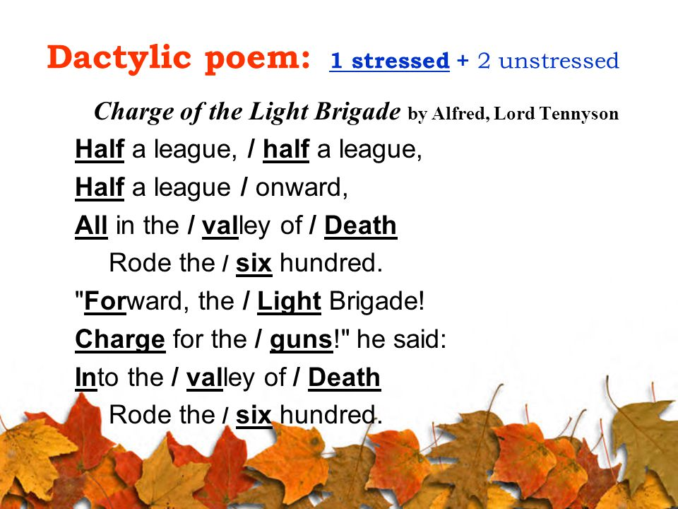 Dactylic poem: 1 stressed + 2 unstressed Charge of the Light Brigade by Alfred, Lord Tennyson Half a league, / half a league, Half a league / onward, All in the / valley of / Death Rode the / six hundred.