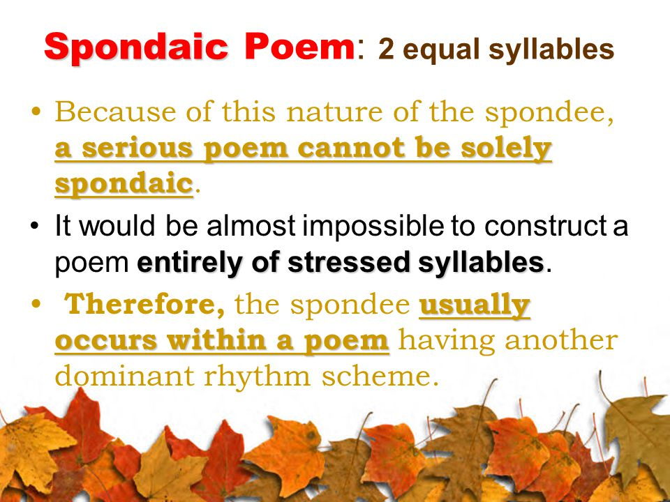 Spondaic Spondaic Poem : 2 equal syllables a serious poem cannot be solely spondaicBecause of this nature of the spondee, a serious poem cannot be solely spondaic.