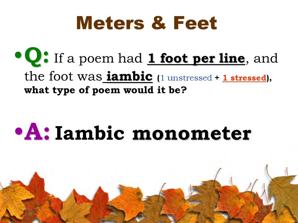 Meters & Feet Q: 1 foot per line iambic Q: If a poem had 1 foot per line, and the foot was iambic ( 1 unstressed + 1 stressed), what type of poem would it be.