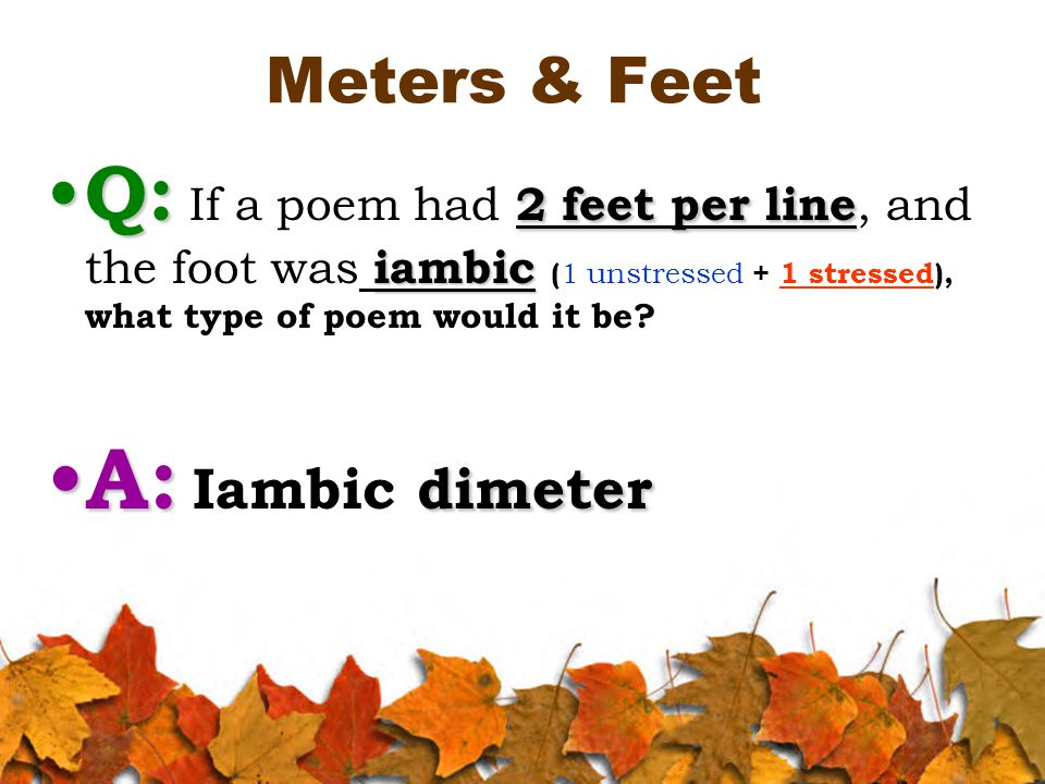 Meters & Feet Q: 2 feet per line iambic Q: If a poem had 2 feet per line, and the foot was iambic ( 1 unstressed + 1 stressed), what type of poem would it be.