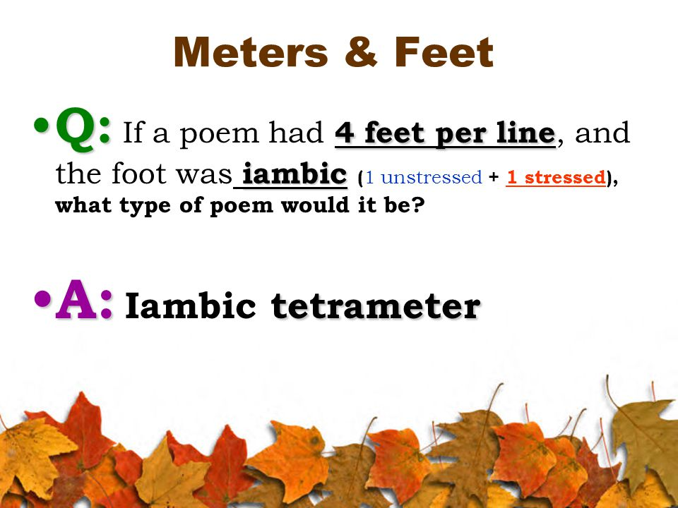 Meters & Feet Q: 4 feet per line iambic Q: If a poem had 4 feet per line, and the foot was iambic ( 1 unstressed + 1 stressed), what type of poem would it be.