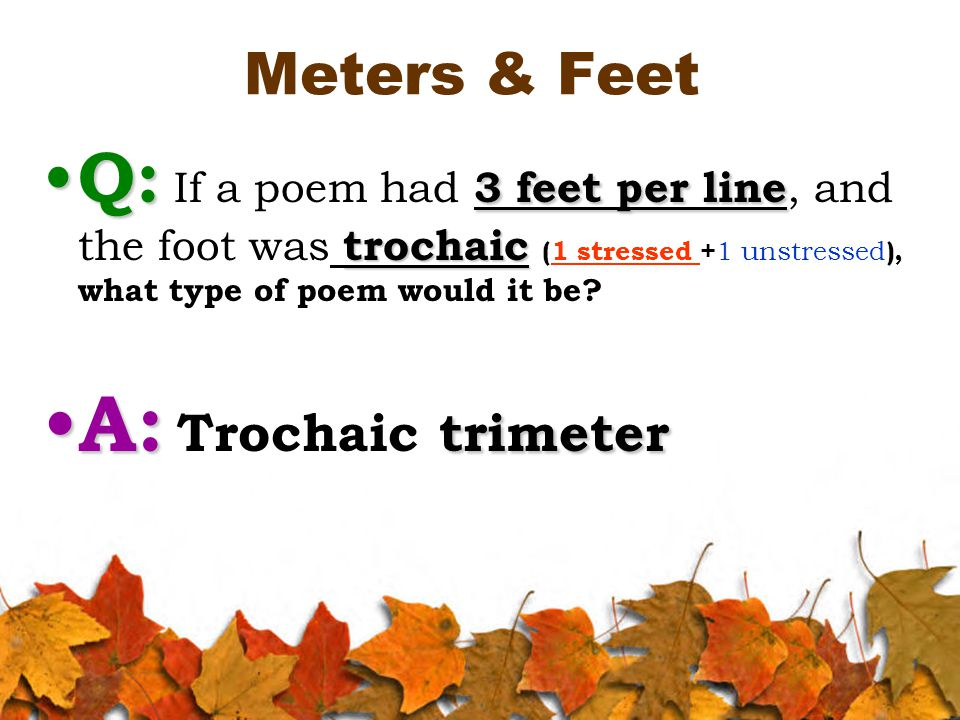 Meters & Feet Q: 3 feet per line trochaic Q: If a poem had 3 feet per line, and the foot was trochaic (1 stressed + 1 unstressed ), what type of poem would it be.