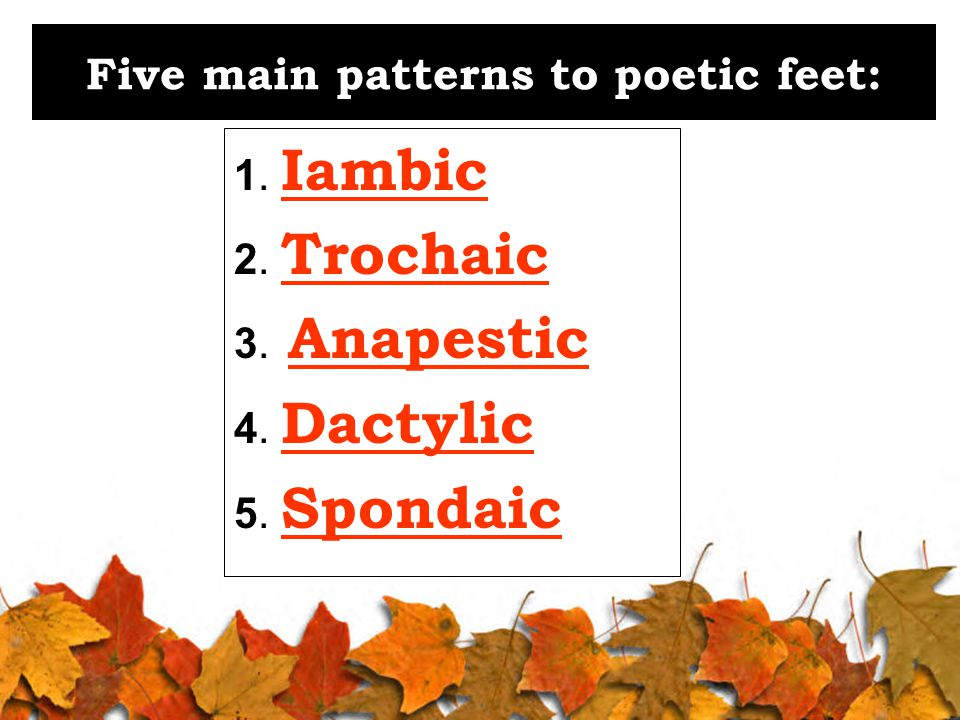 Five main patterns to poetic feet: 1. Iambic 2. Trochaic 3. Anapestic 4. Dactylic 5. Spondaic