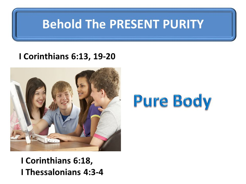 Behold The PRESENT PURITY I Corinthians 6:13, 19-20 I Corinthians 6:18, I Thessalonians 4:3-4