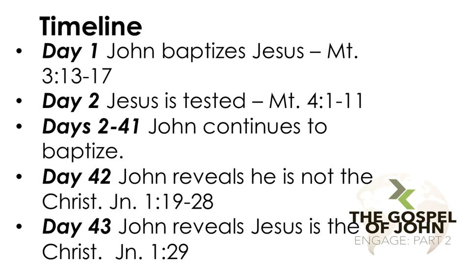 Timeline Day 1 John baptizes Jesus – Mt. 3:13-17 Day 2 Jesus is tested – Mt. 4:1-11 Days 2-41 John continues to baptize. Day 42 John reveals he is not