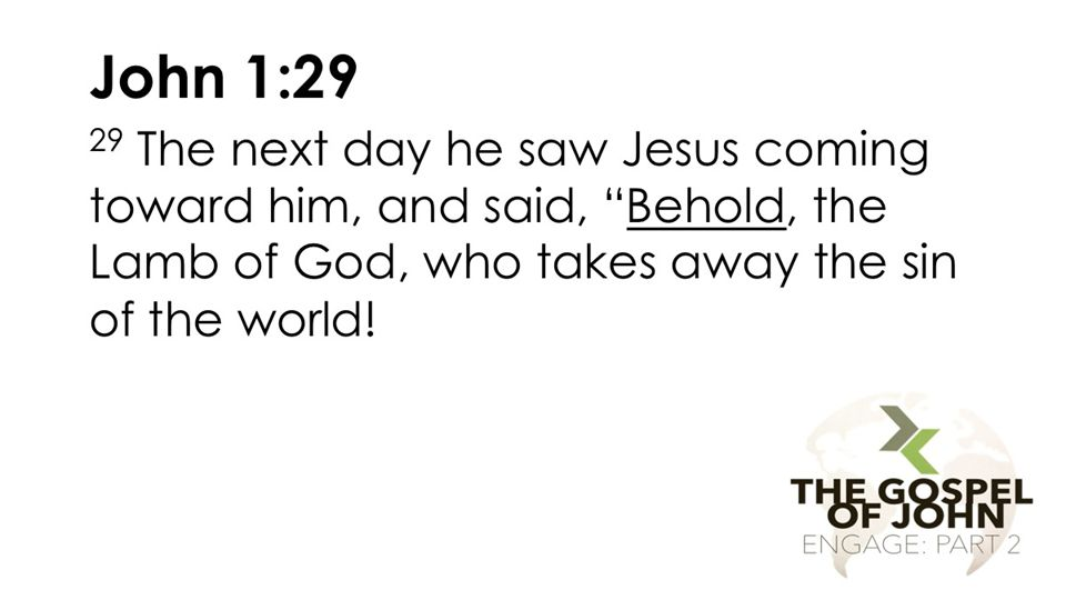 John 1:29 29 The next day he saw Jesus coming toward him, and said, Behold, the Lamb of God, who takes away the sin of the world.