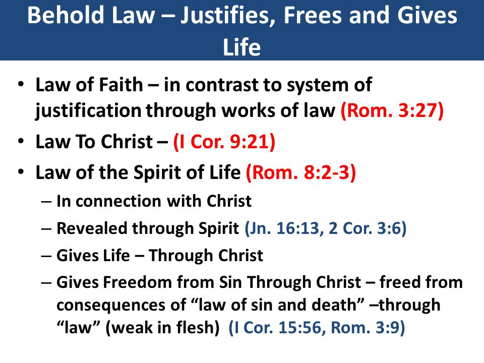 Behold Law – Justifies, Frees and Gives Life Law of Faith – in contrast to system of justification through works of law (Rom.