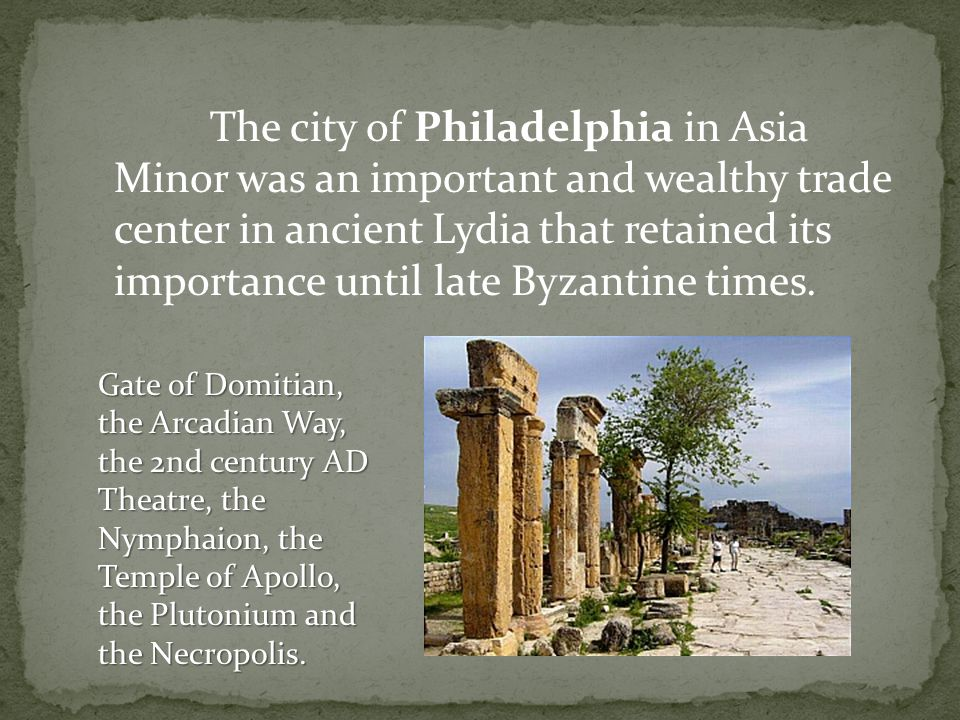 The city of Philadelphia in Asia Minor was an important and wealthy trade center in ancient Lydia that retained its importance until late Byzantine ti