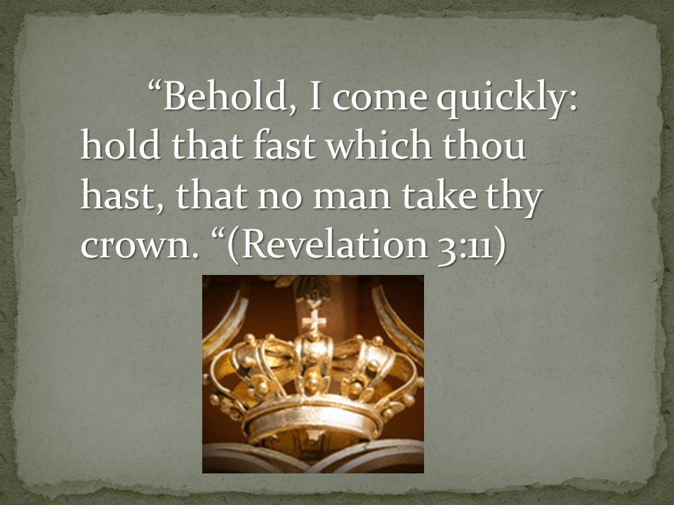 Behold, I come quickly: hold that fast which thou hast, that no man take thy crown.