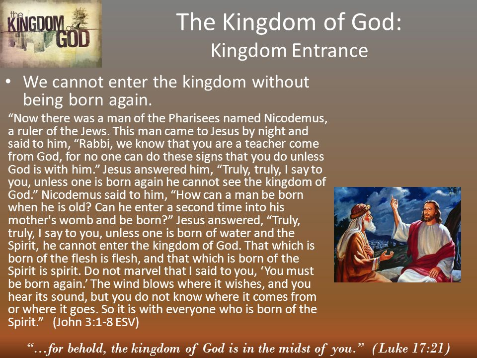…for behold, the kingdom of God is in the midst of you. (Luke 17:21) The Kingdom of God: Kingdom Entrance We cannot enter the kingdom without being born again.