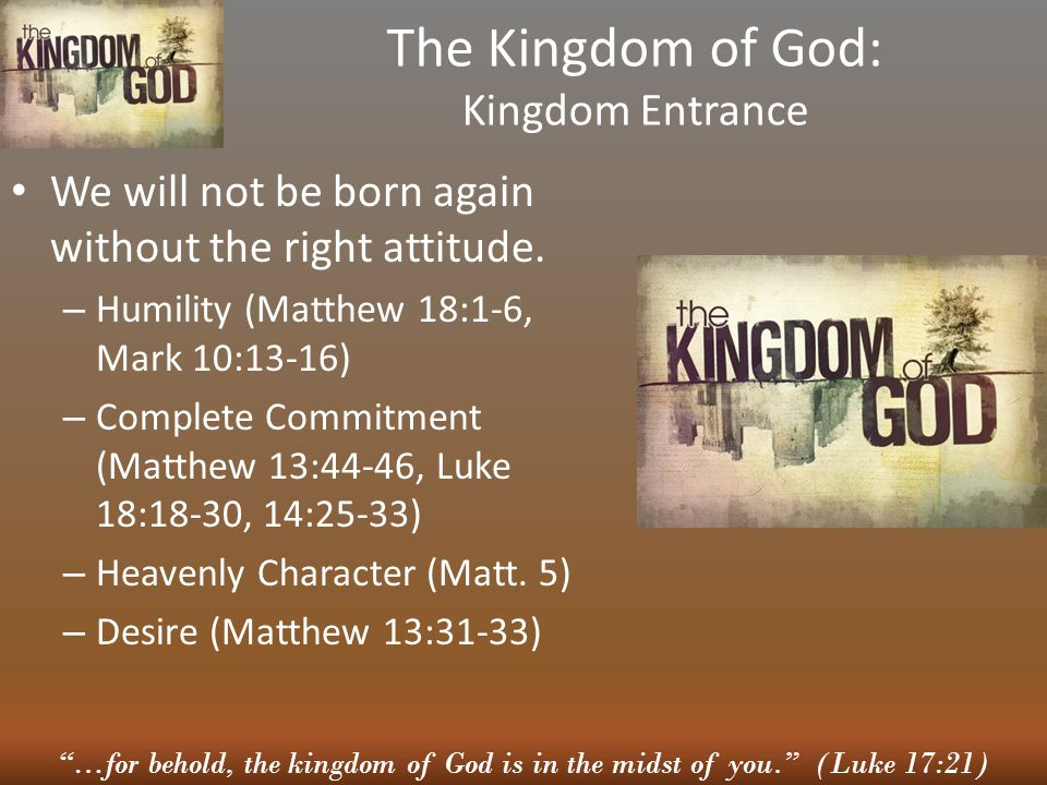 """""""…for behold, the kingdom of God is in the midst of you."""" (Luke 17:21) The Kingdom of God: Kingdom Entrance We will not be born again without the righ"""