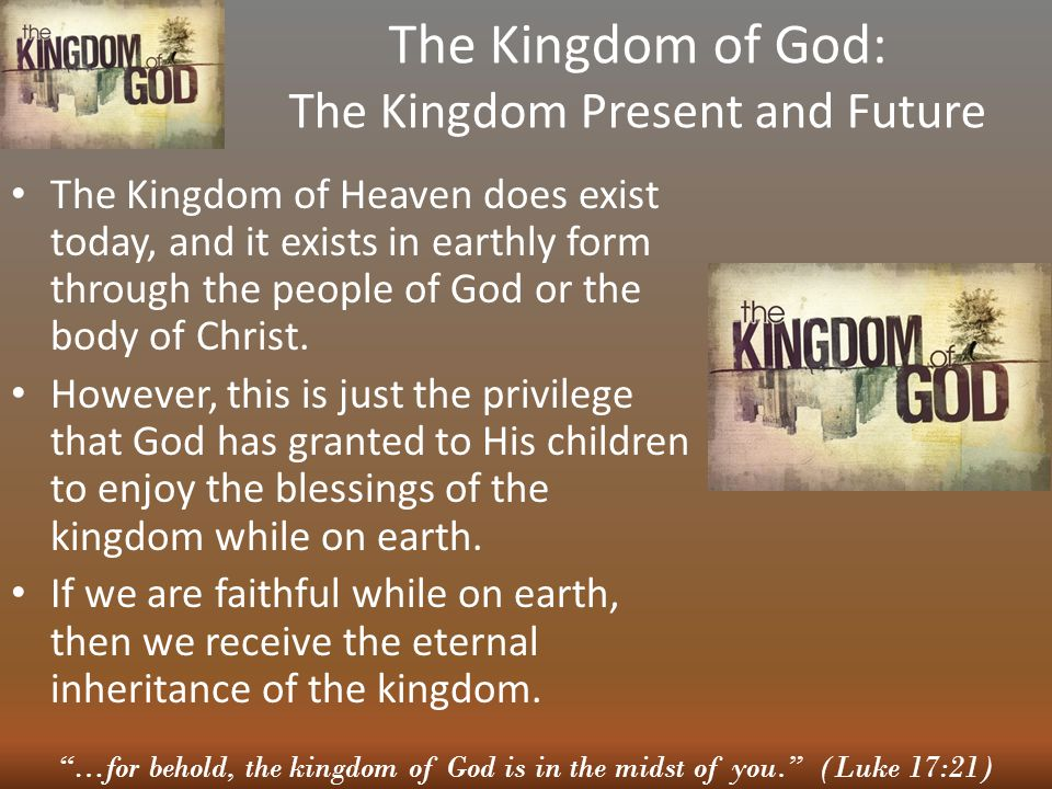 """""""…for behold, the kingdom of God is in the midst of you."""" (Luke 17:21) The Kingdom of God: The Kingdom Present and Future The Kingdom of Heaven does e"""