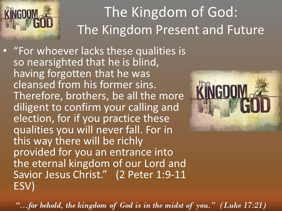 …for behold, the kingdom of God is in the midst of you. (Luke 17:21) The Kingdom of God: The Kingdom Present and Future For whoever lacks these qualities is so nearsighted that he is blind, having forgotten that he was cleansed from his former sins.