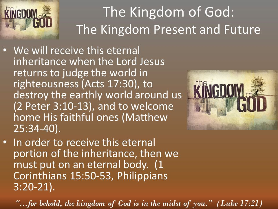 …for behold, the kingdom of God is in the midst of you. (Luke 17:21) The Kingdom of God: The Kingdom Present and Future We will receive this eternal inheritance when the Lord Jesus returns to judge the world in righteousness (Acts 17:30), to destroy the earthly world around us (2 Peter 3:10-13), and to welcome home His faithful ones (Matthew 25:34-40).