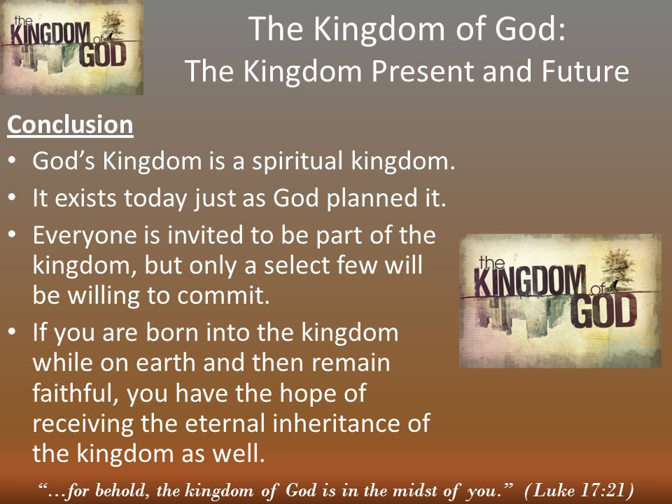 …for behold, the kingdom of God is in the midst of you. (Luke 17:21) The Kingdom of God: The Kingdom Present and Future Conclusion God's Kingdom is a spiritual kingdom.