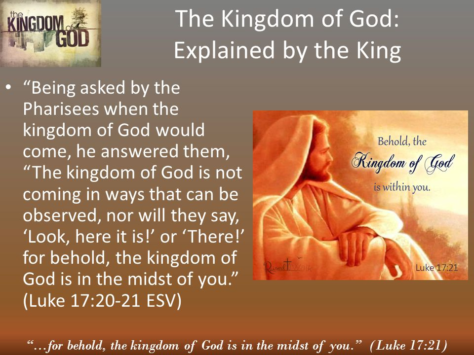 …for behold, the kingdom of God is in the midst of you. (Luke 17:21) The Kingdom of God: Explained by the King Being asked by the Pharisees when the kingdom of God would come, he answered them, The kingdom of God is not coming in ways that can be observed, nor will they say, 'Look, here it is!' or 'There!' for behold, the kingdom of God is in the midst of you. (Luke 17:20-21 ESV)