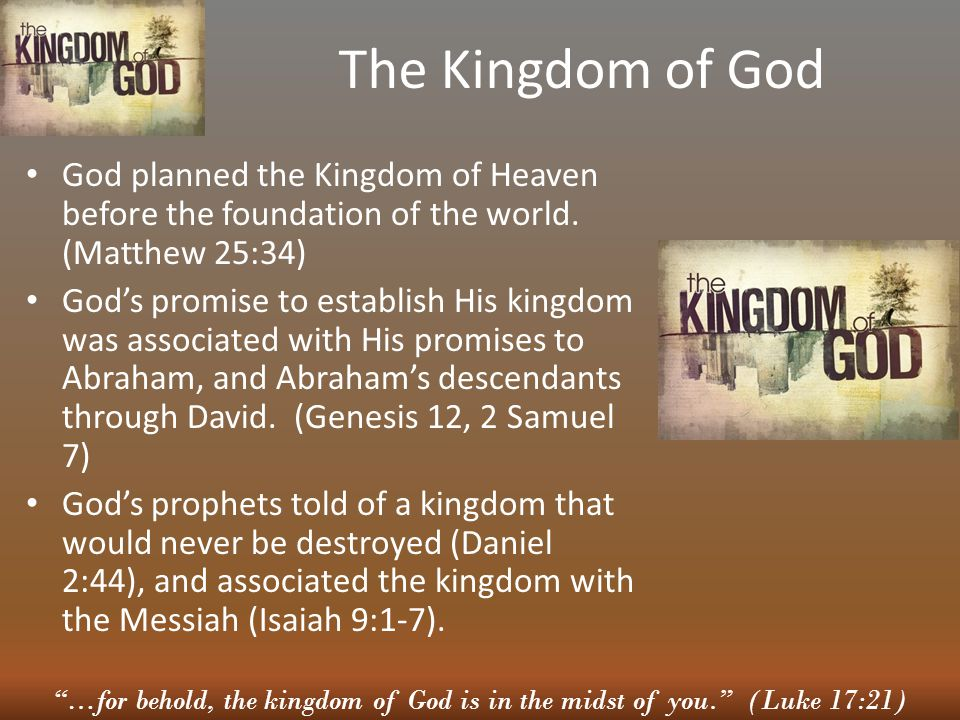The Kingdom of God God planned the Kingdom of Heaven before the foundation of the world. (Matthew 25:34) God's promise to establish His kingdom was as