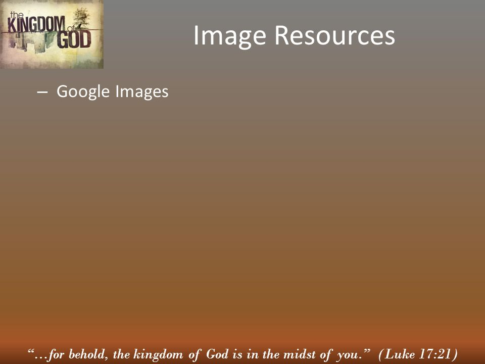 …for behold, the kingdom of God is in the midst of you. (Luke 17:21) Image Resources – Google Images