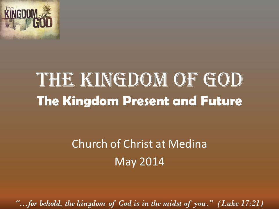…for behold, the kingdom of God is in the midst of you. (Luke 17:21) The Kingdom of God The Kingdom Present and Future Church of Christ at Medina May 2014